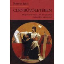 Romsics Ignác CLIO BŰVÖLETÉBEN - MAGYAR TÖRTÉNETÍRÁS A 19-20.SZÁZADBAN történelem