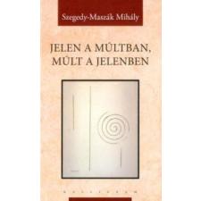 Szegedy-Maszák Mihály Jelen a múltban, múlt a jelenben társadalom- és humántudomány