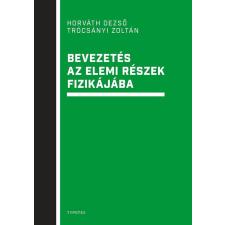 HORVÁTH DEZSŐ – TRÓCSÁNYI ZOLTÁN HORVÁTH DEZSÕ – TRÓCSÁNYI ZOLTÁN - BEVEZETÉS AZ ELEMI RÉSZEK FIZIKÁJÁBA tankönyv