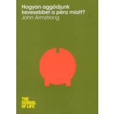 John Armstrong Hogyan aggódjunk kevesebbet a pénz miatt? társadalom- és humántudomány