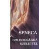 Lucius Annaeus Seneca BOLDOGSÁGRA SZÜLETTÉL