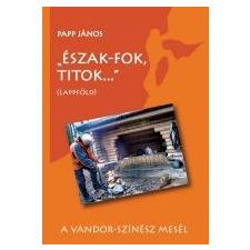 Papp János ÉSZAK-FOK, TITOK... - (LAPPFÖLD) természet- és alkalmazott tudomány