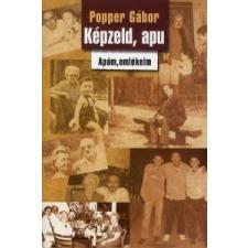Popper Gábor KÉPZELD, APU /APÁM, EMLÉKEIM publicisztika