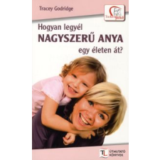 Tracey Godridge HOGYAN LEGYÉL NAGYSZERŰ ANYA EGY ÉLETEN ÁT? életmód, egészség