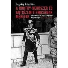 Ungváry Krisztián A Horthy-rendszer és antiszemitizmusának mérlege történelem