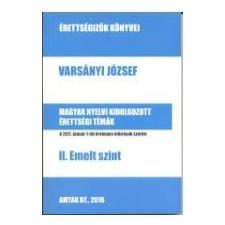 Varsányi József VARSÁNYI JÓZSEF - MAGYAR NYELVI KIDOLGOZOTT ÉRETTSÉGI TÉMÁK - II. EMELT SZINT tankönyv